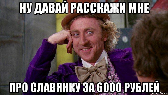 ну давай расскажи про славянку за 6000 руб